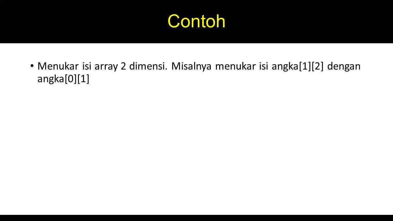 Contoh Menukar isi array 2 dimensi. Misalnya menukar isi angka[1][2] dengan angka[0][1]